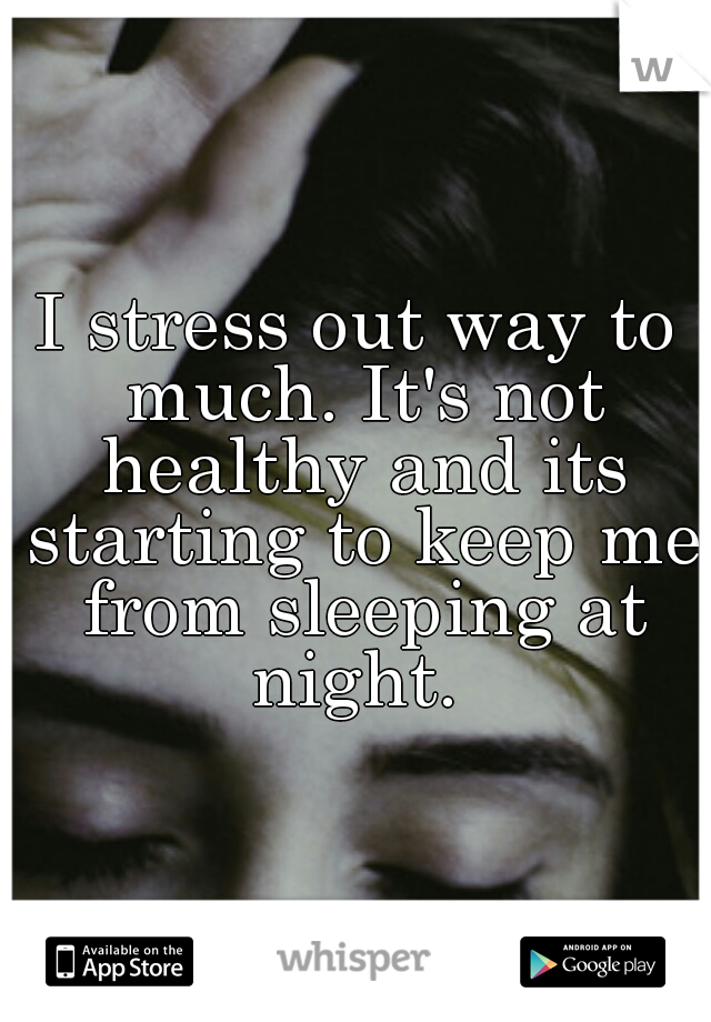 I stress out way to much. It's not healthy and its starting to keep me from sleeping at night.
