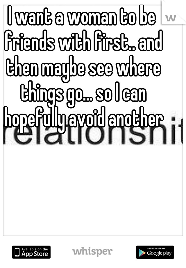 I want a woman to be friends with first.. and then maybe see where things go... so I can hopefully avoid another