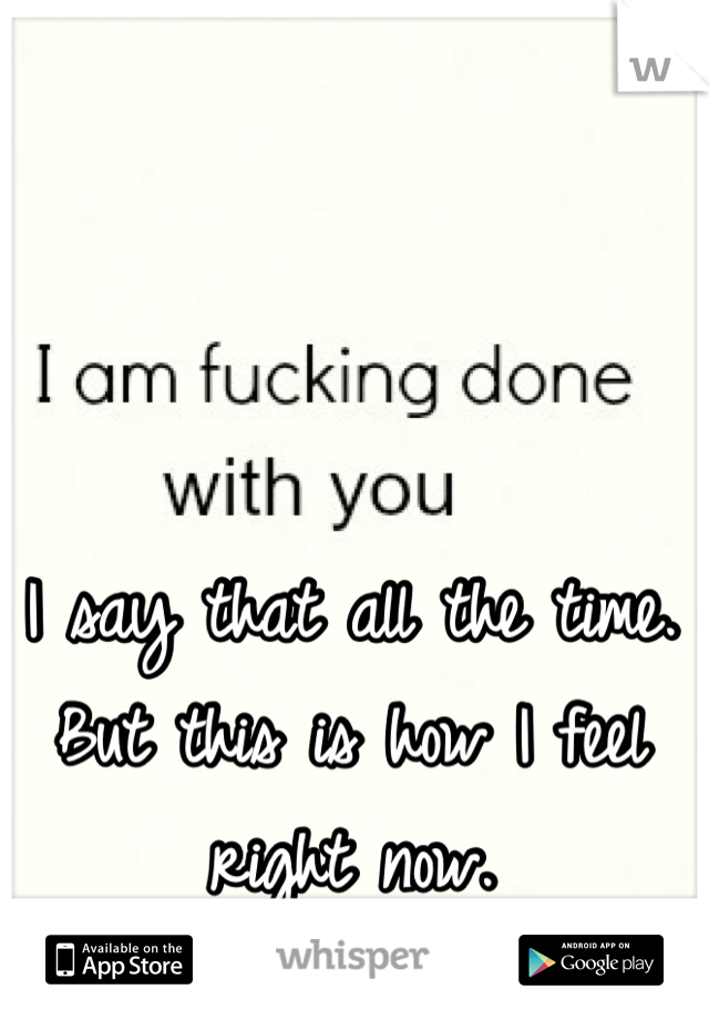 I say that all the time. But this is how I feel right now.