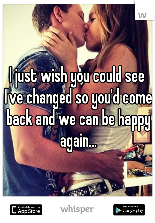 I just wish you could see I've changed so you'd come back and we can be happy again...