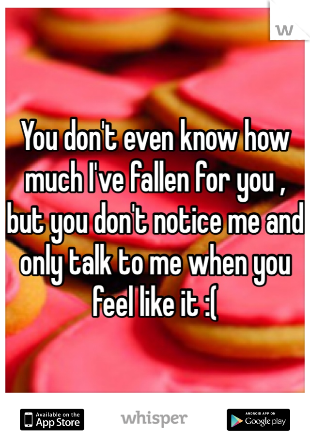You don't even know how much I've fallen for you , but you don't notice me and only talk to me when you feel like it :(
