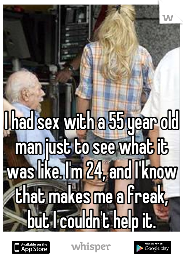 I had sex with a 55 year old man just to see what it was like. I'm 24, and I know that makes me a freak, but I couldn't help it.