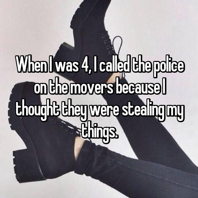 When I was 4, I called the police on the movers because I thought they were stealing my things.