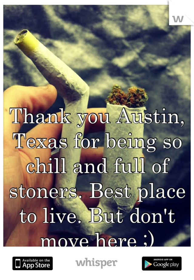 Thank you Austin, Texas for being so chill and full of stoners. Best place to live. But don't move here ;)