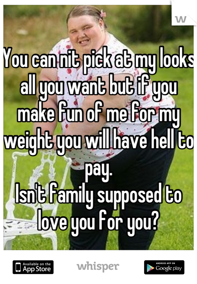 You can nit pick at my looks all you want but if you make fun of me for my weight you will have hell to pay.  Isn't family supposed to love you for you?
