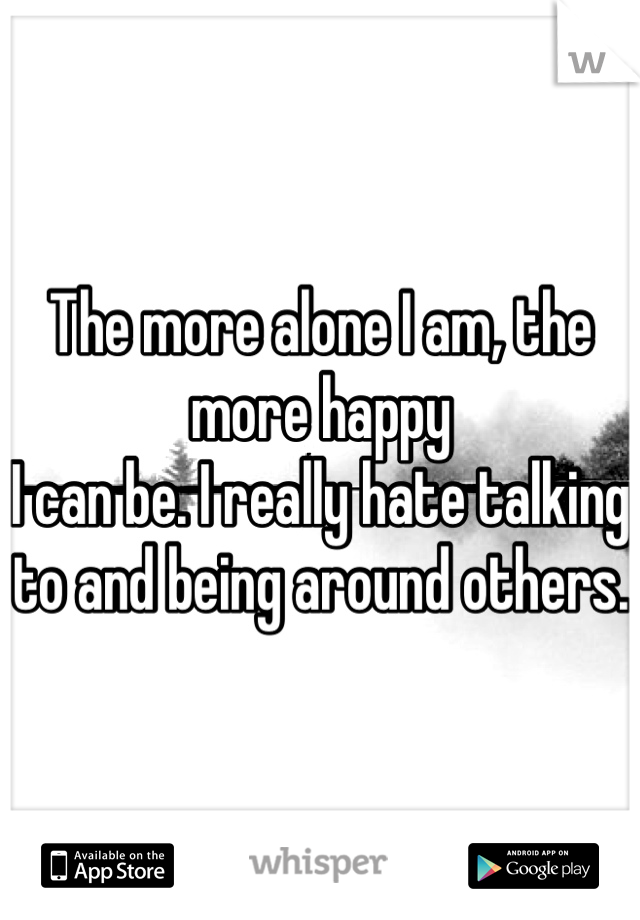 The more alone I am, the more happy I can be. I really hate talking to and being around others.
