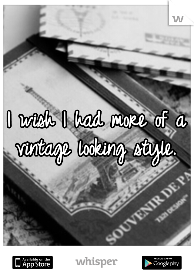 I wish I had more of a vintage looking style.