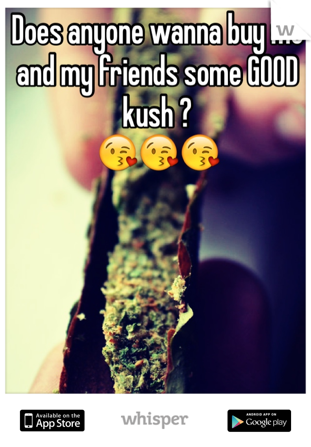 Does anyone wanna buy me and my friends some GOOD kush ? 😘😘😘