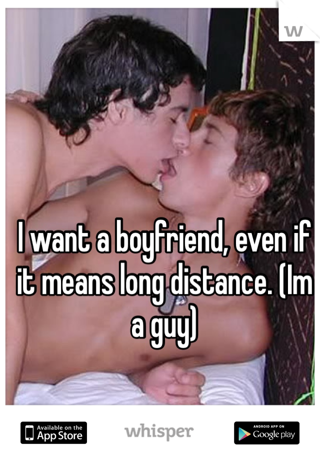 I want a boyfriend, even if it means long distance. (Im a guy)
