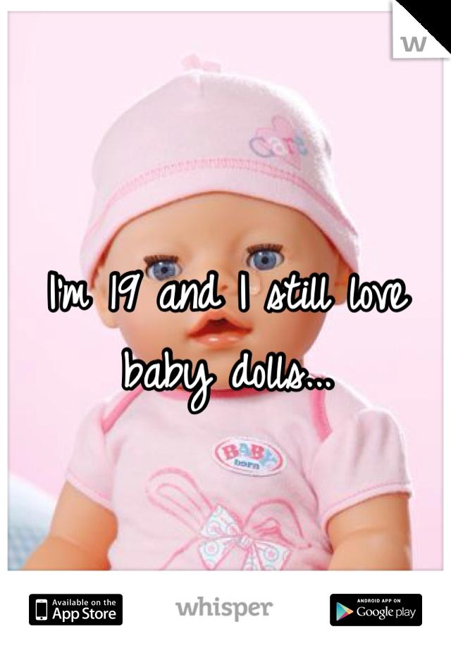 I'm 19 and I still love baby dolls...