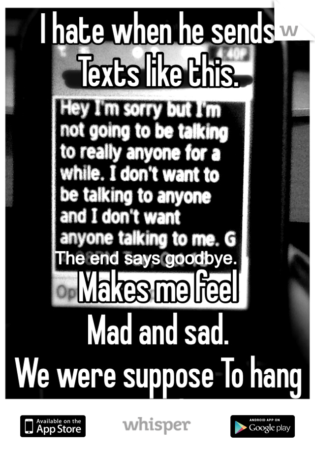I hate when he sends Texts like this.     Makes me feel Mad and sad. We were suppose To hang out today.