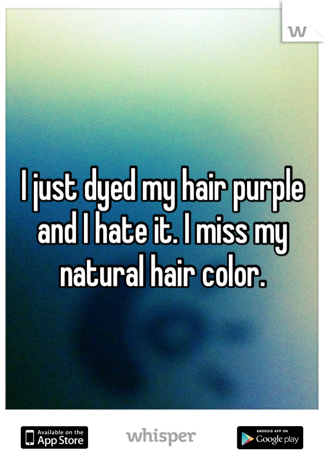 I just dyed my hair purple and I hate it. I miss my natural hair color.