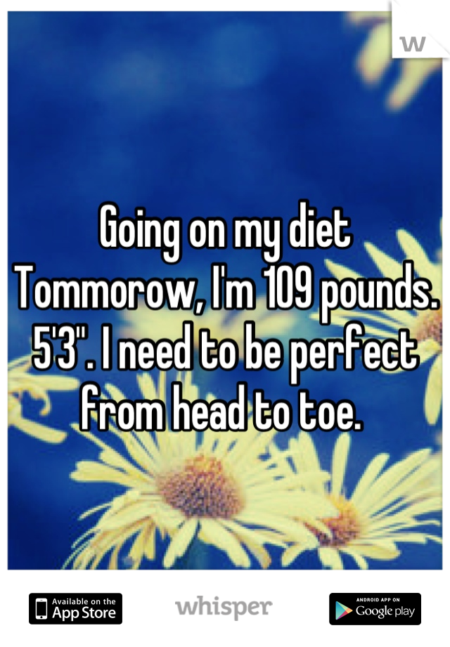 """Going on my diet Tommorow, I'm 109 pounds. 5'3"""". I need to be perfect from head to toe."""