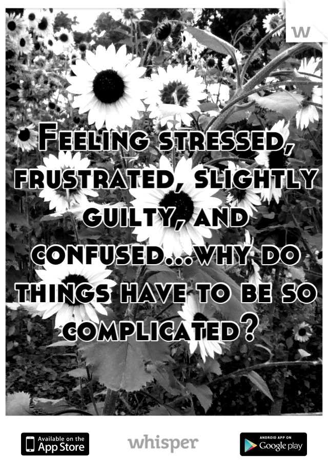 Feeling stressed, frustrated, slightly guilty, and confused...why do things have to be so complicated?