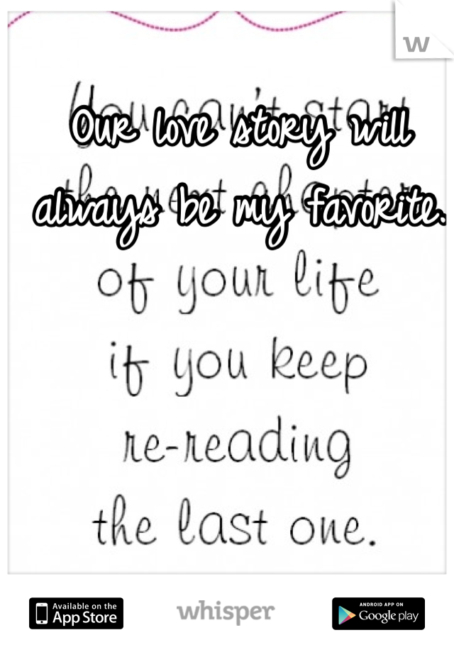 Our love story will always be my favorite.