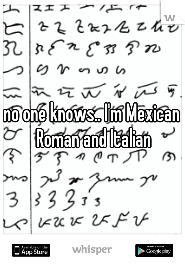 no one knows.. I'm Mexican Roman and Italian