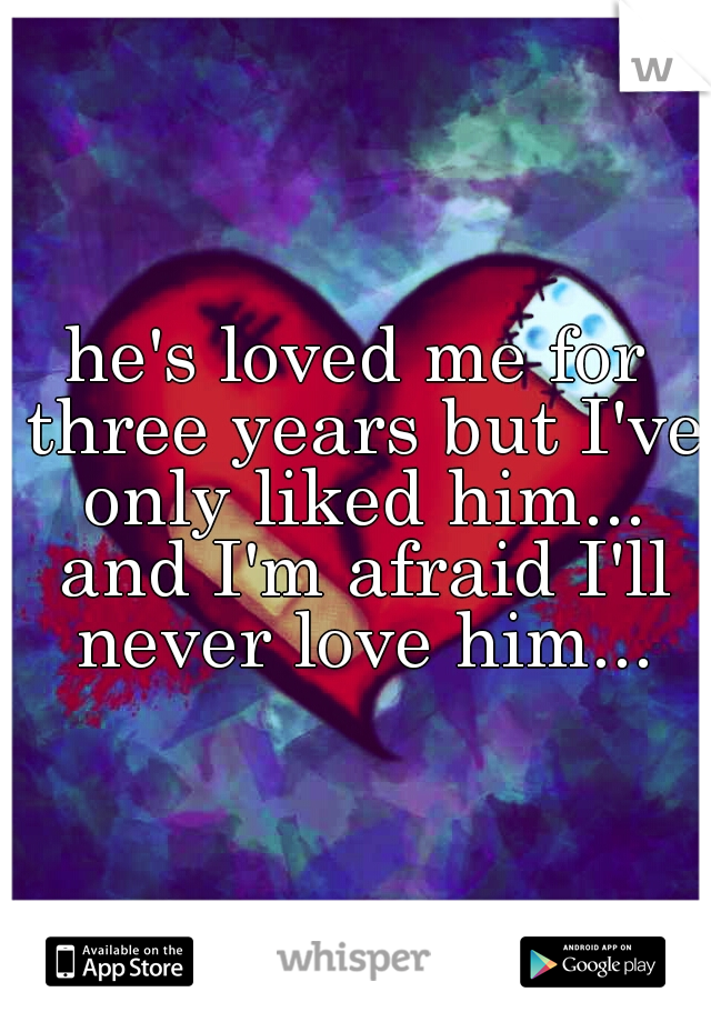 he's loved me for three years but I've only liked him... and I'm afraid I'll never love him...