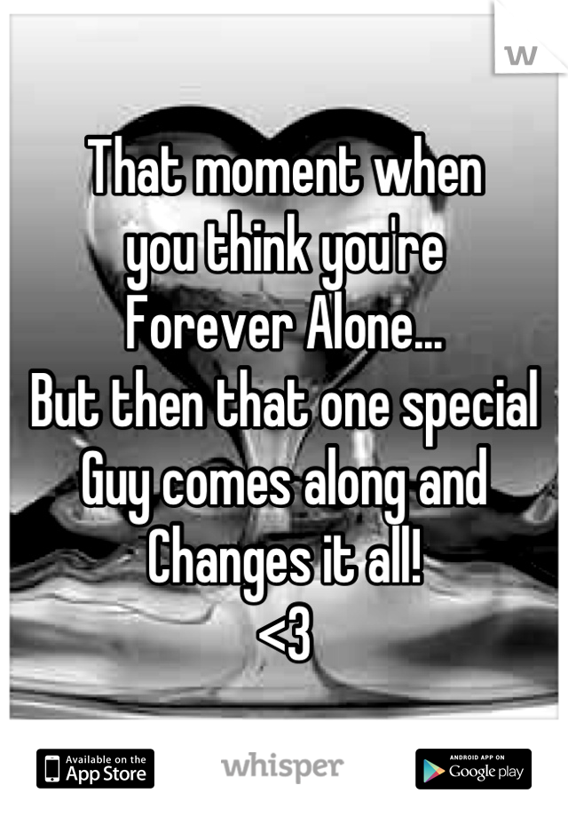 That moment when  you think you're  Forever Alone... But then that one special  Guy comes along and  Changes it all!  <3