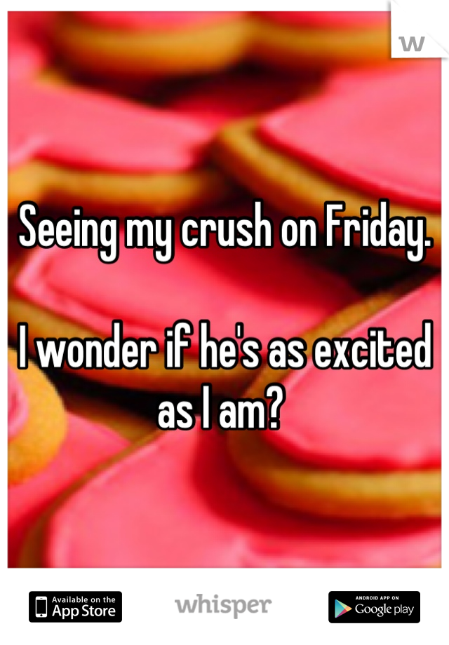 Seeing my crush on Friday.   I wonder if he's as excited as I am?