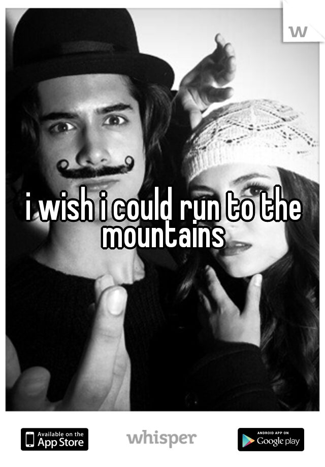 i wish i could run to the mountains