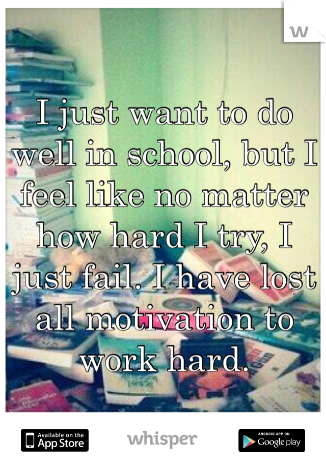 I just want to do well in school, but I feel like no matter how hard I try, I just fail. I have lost all motivation to work hard.