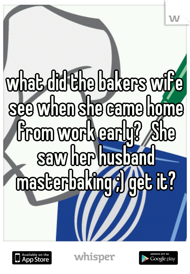 what did the bakers wife see when she came home from work early? She saw her husband masterbaking ;) get it?