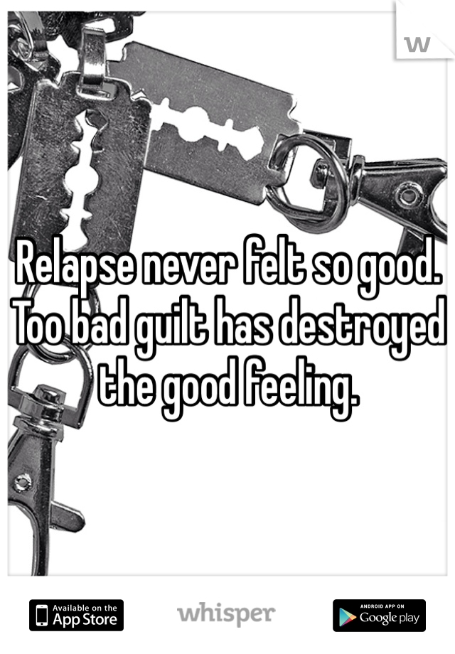 Relapse never felt so good. Too bad guilt has destroyed the good feeling.