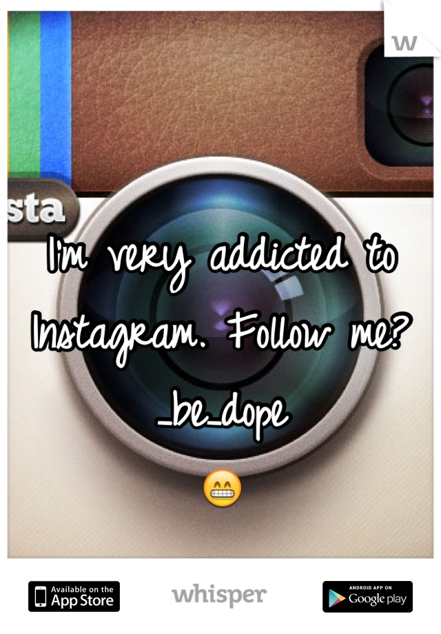 I'm very addicted to Instagram. Follow me? _be_dope  😁