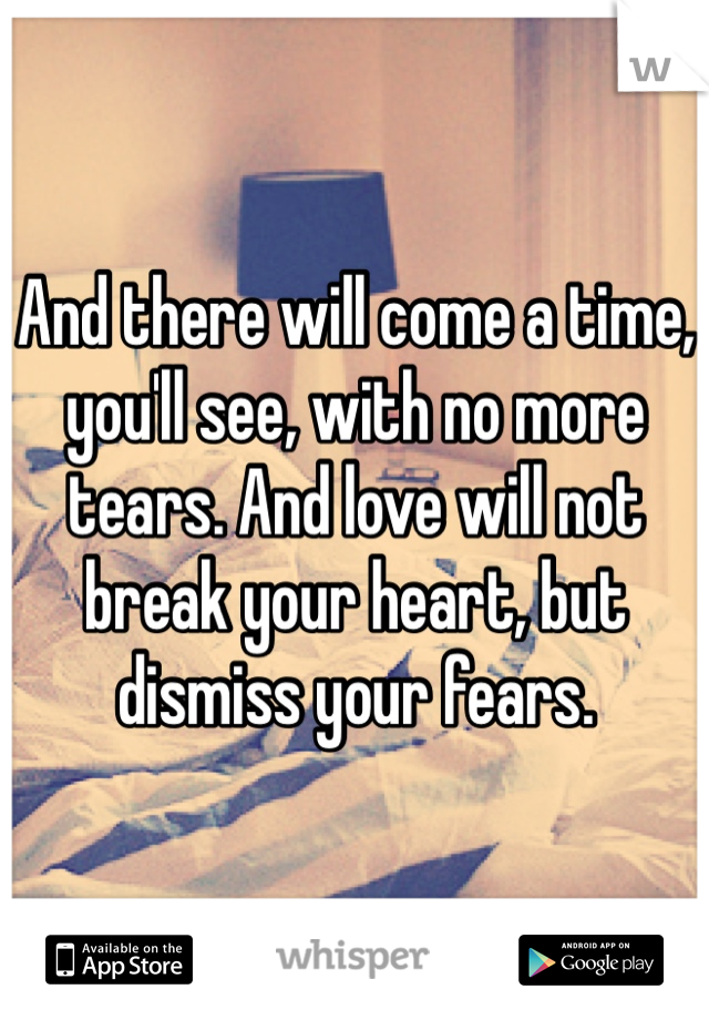 And there will come a time, you'll see, with no more tears. And love will not break your heart, but dismiss your fears.