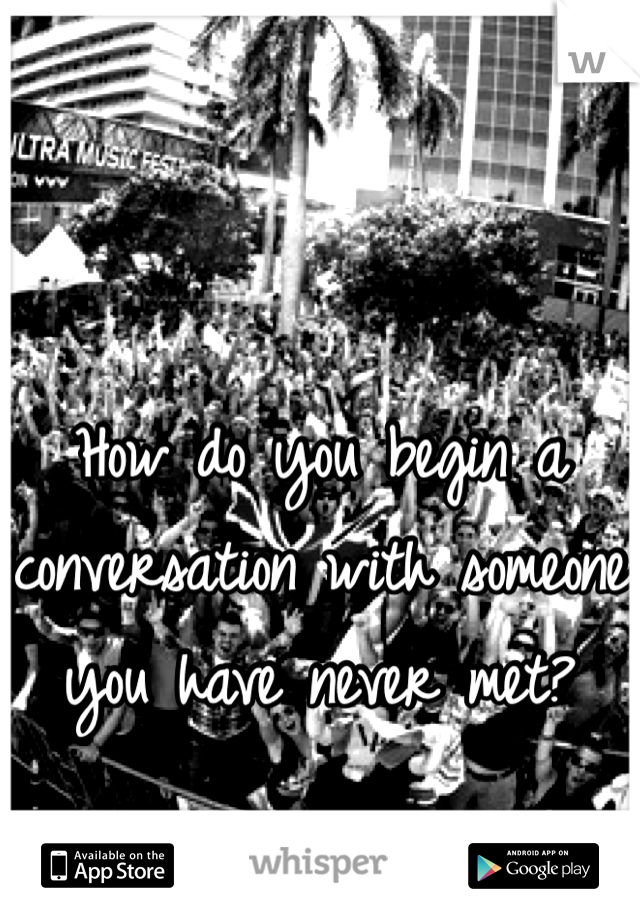 How do you begin a  conversation with someone  you have never met?