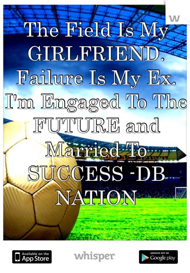 The Field Is My GIRLFRIEND. Failure Is My Ex. I'm Engaged To The FUTURE and Married To SUCCESS -DB NATION