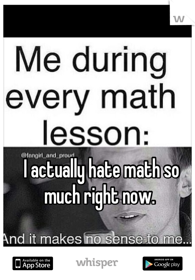 I actually hate math so much right now.