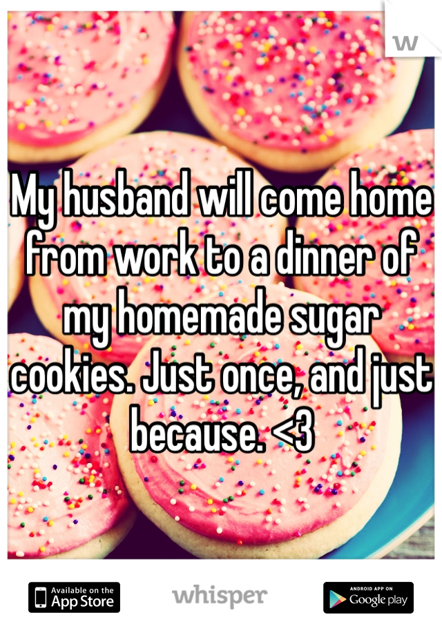 My husband will come home from work to a dinner of my homemade sugar cookies. Just once, and just because. <3
