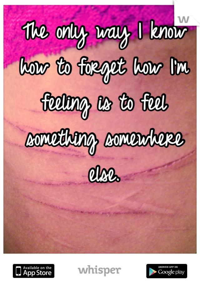 The only way I know how to forget how I'm feeling is to feel something somewhere else.