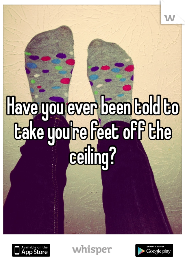 Have you ever been told to take you're feet off the ceiling?