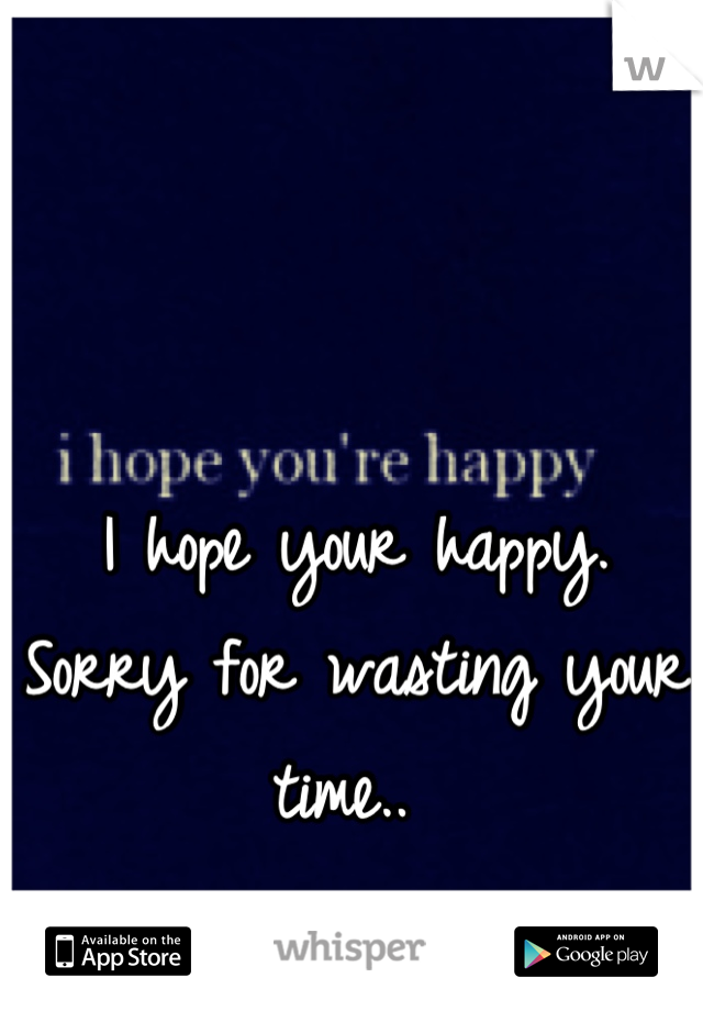 I hope your happy. Sorry for wasting your time..