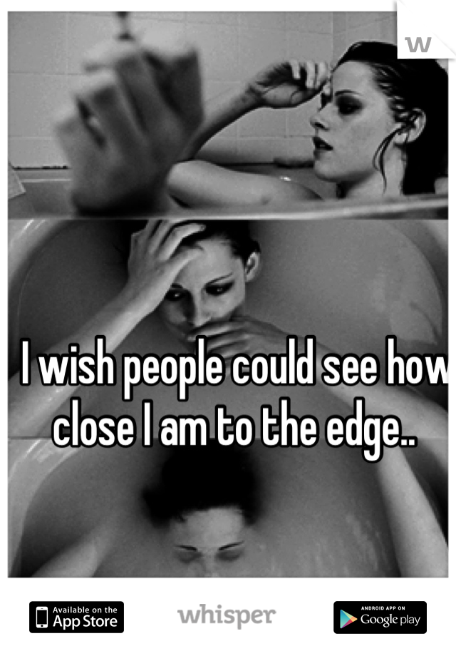 I wish people could see how close I am to the edge..