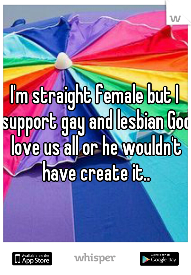 I'm straight female but I support gay and lesbian God love us all or he wouldn't have create it..