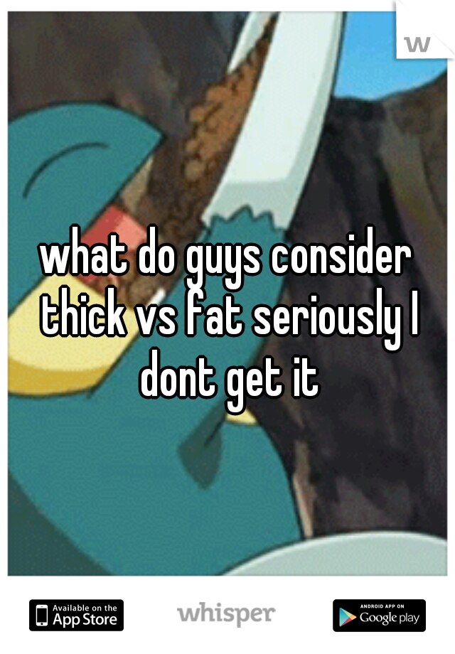 what do guys consider thick vs fat seriously I dont get it