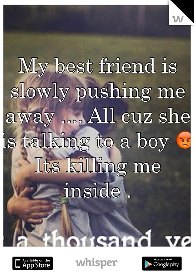 My best friend is slowly pushing me away .... All cuz she is talking to a boy 😡 Its killing me inside .