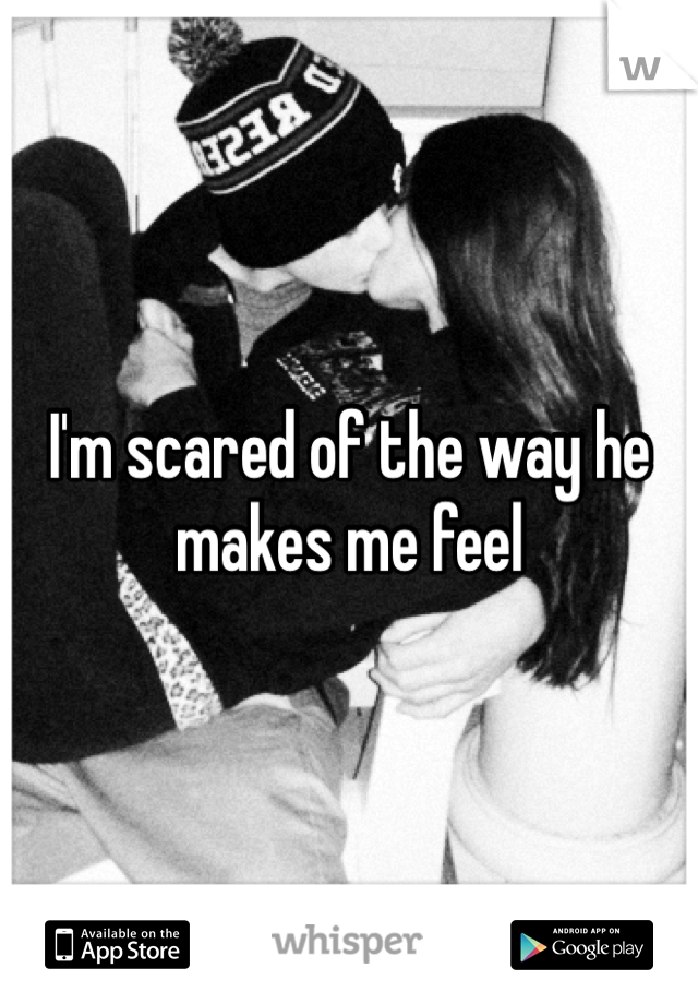 I'm scared of the way he makes me feel