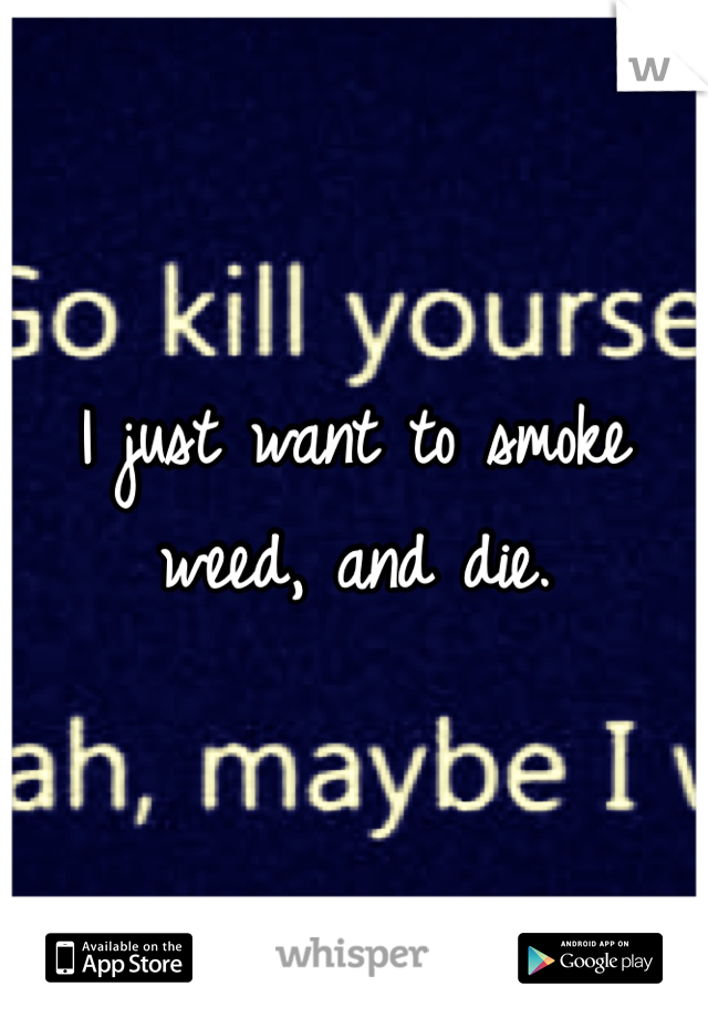 I just want to smoke weed, and die.