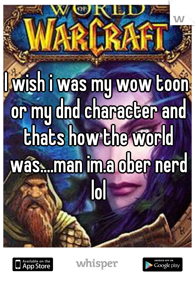I wish i was my wow toon or my dnd character and thats how the world was....man im.a ober nerd lol