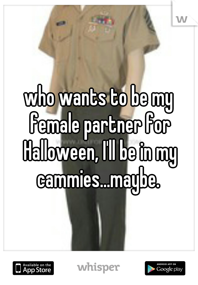 who wants to be my female partner for Halloween, I'll be in my cammies...maybe.