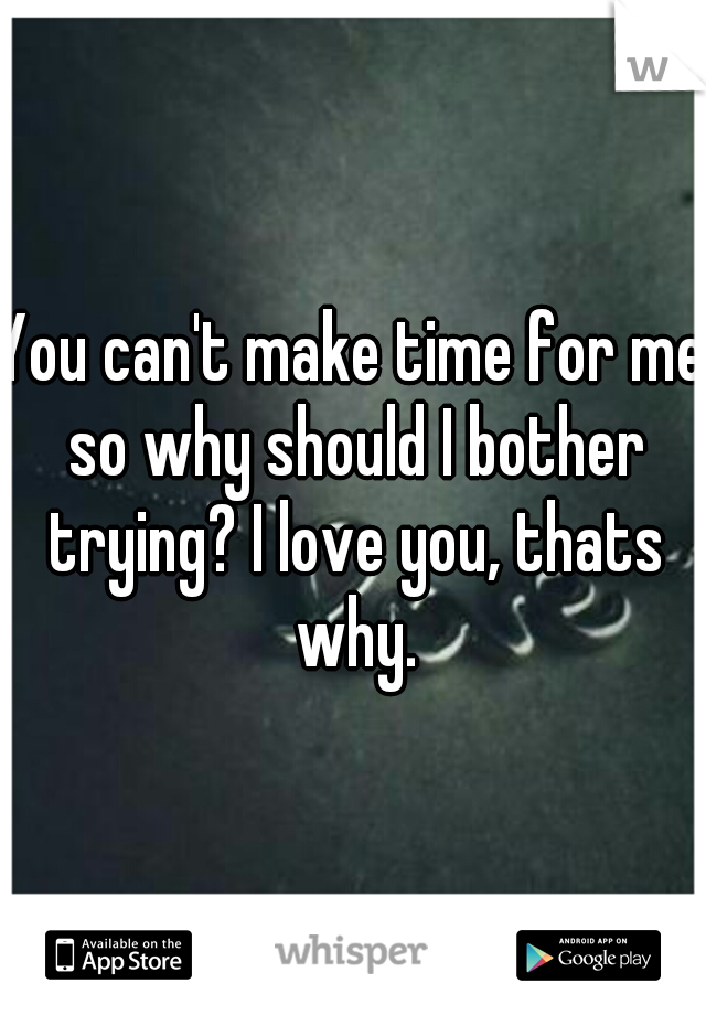 You can't make time for me so why should I bother trying? I love you, thats why.