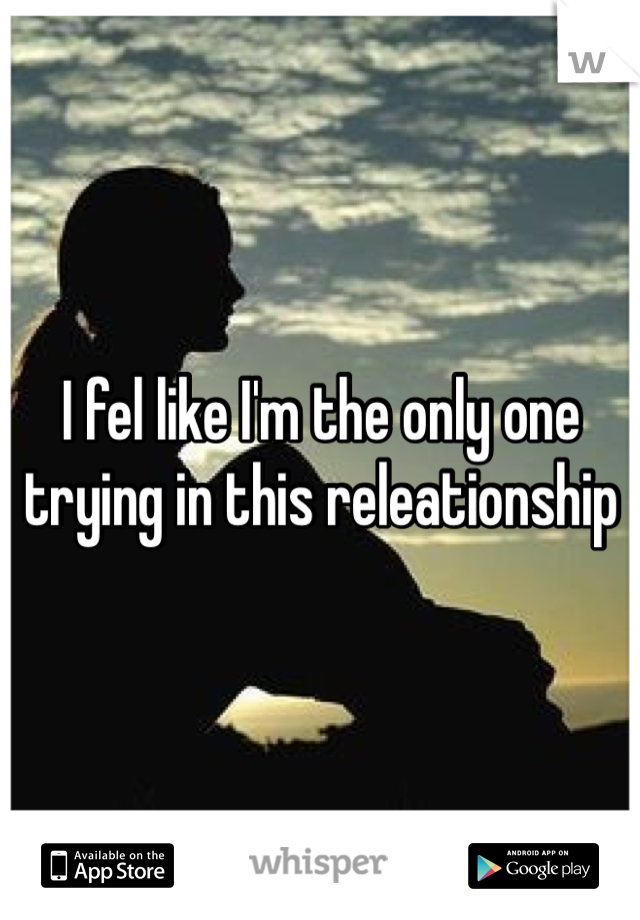 I fel like I'm the only one trying in this releationship