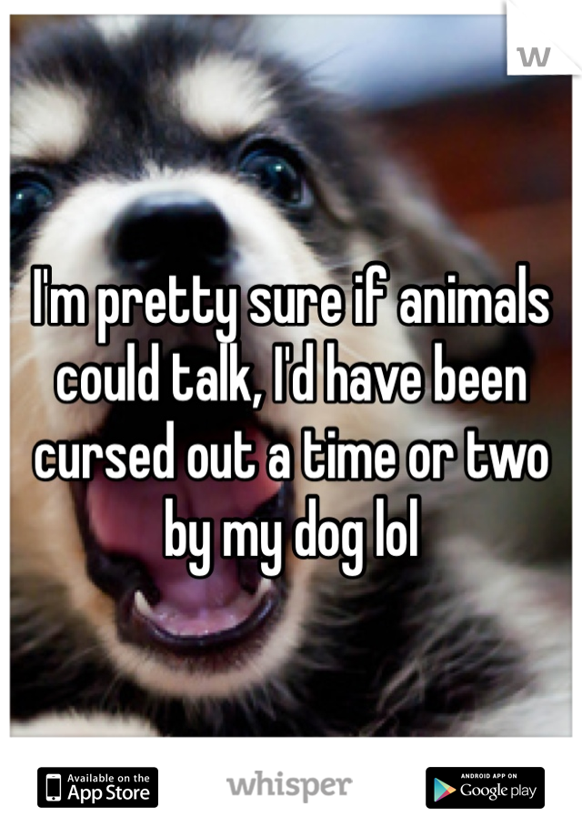 I'm pretty sure if animals could talk, I'd have been cursed out a time or two by my dog lol