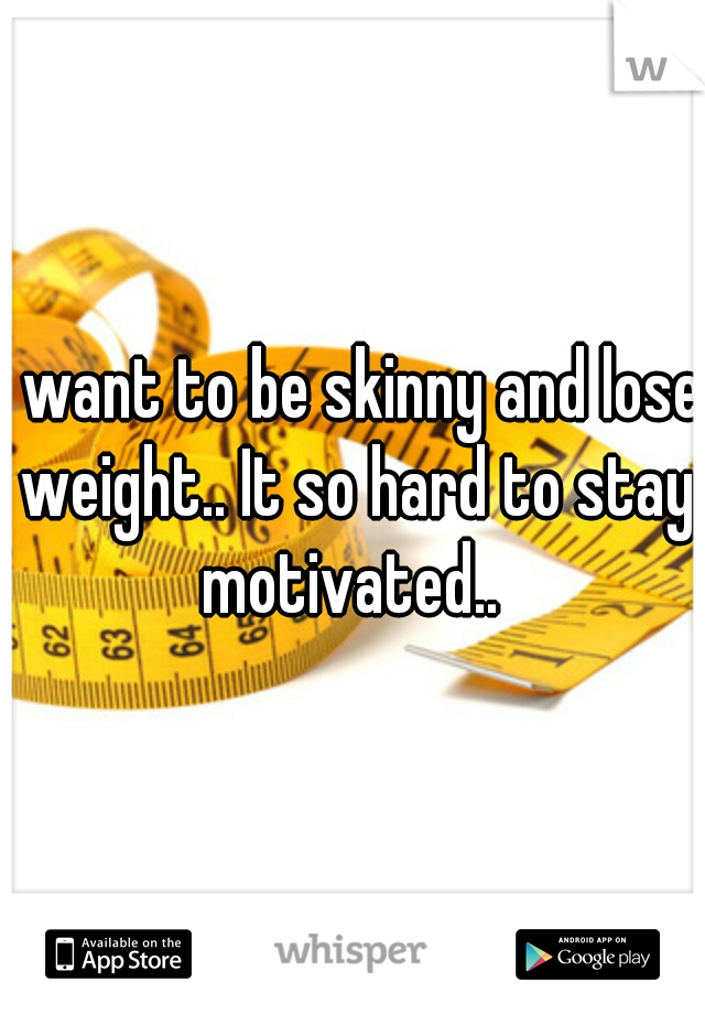 I want to be skinny and lose weight.. It so hard to stay motivated..