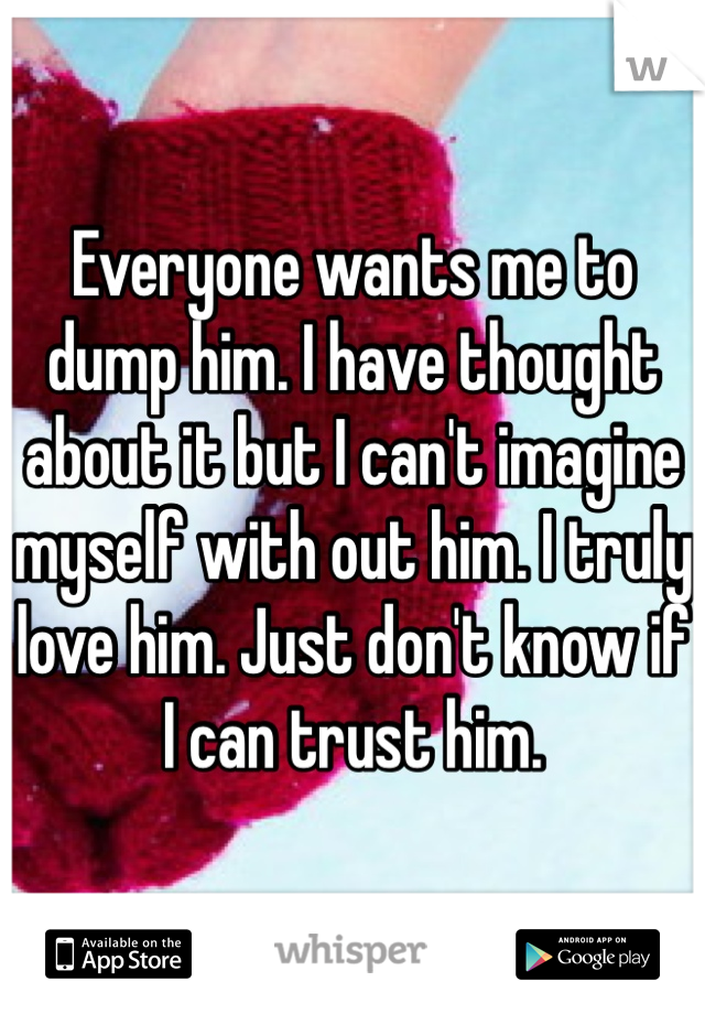 Everyone wants me to dump him. I have thought about it but I can't imagine myself with out him. I truly love him. Just don't know if I can trust him.