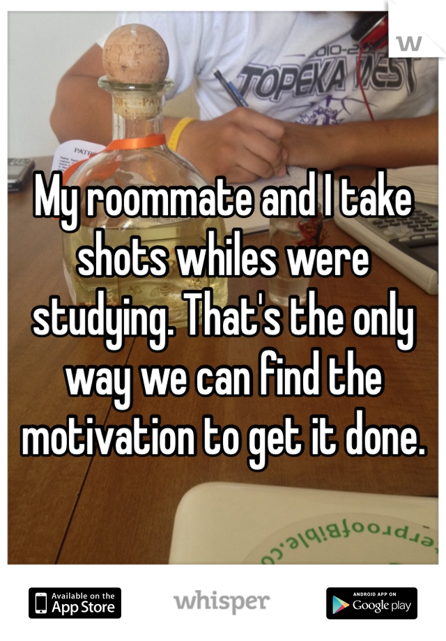 My roommate and I take shots whiles were studying. That's the only way we can find the motivation to get it done.